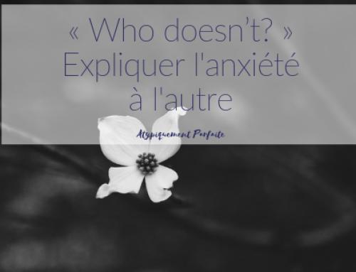 « Who doesn't? » – Expliquer l'anxiété à l'autre