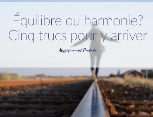Équilibre ou harmonie? Cinq trucs pour y arriver